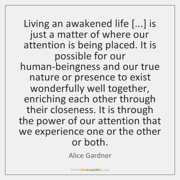 Living an awakened life [...] is just a matter of where our attention ...