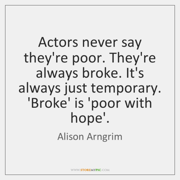 Actors never say they're poor. They're always broke. It's always just temporary. ...