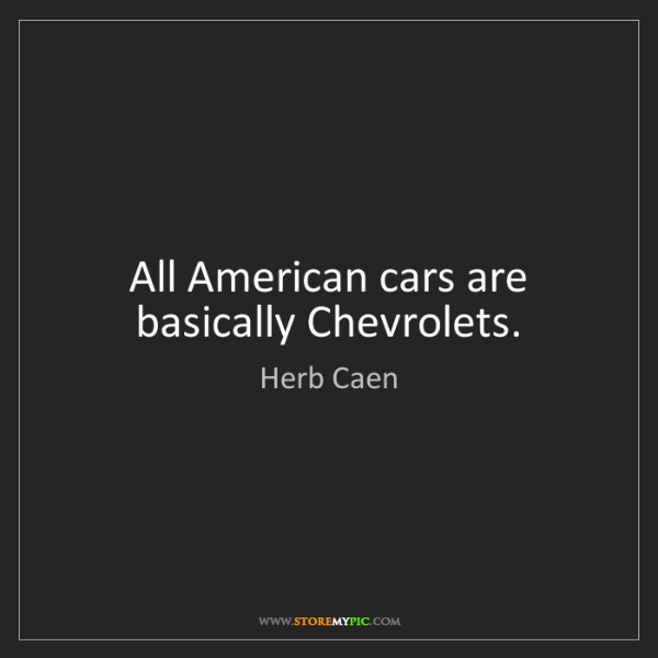 Herb Caen: All American cars are basically Chevrolets.