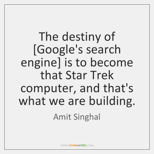 The destiny of [Google's search engine] is to become that Star Trek ...