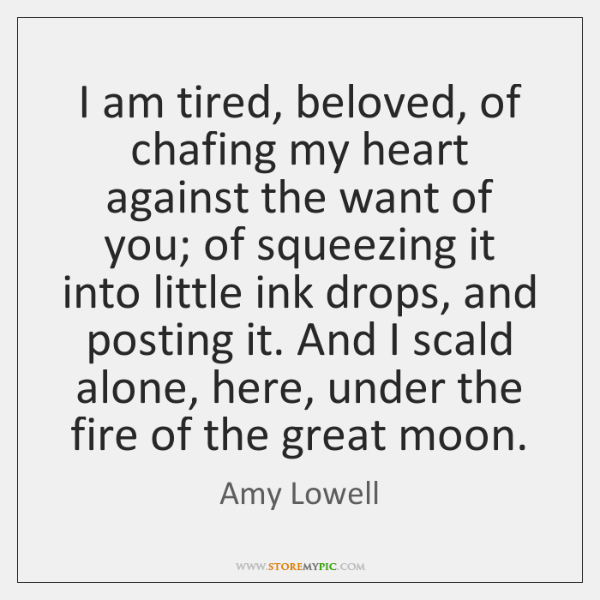 I am tired, beloved, of chafing my heart against the want of ...