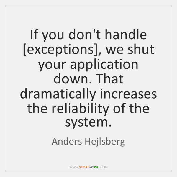 If you don't handle [exceptions], we shut your application down. That dramatically ...
