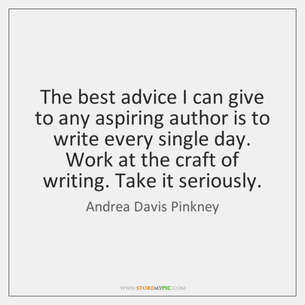 The best advice I can give to any aspiring author is to ...