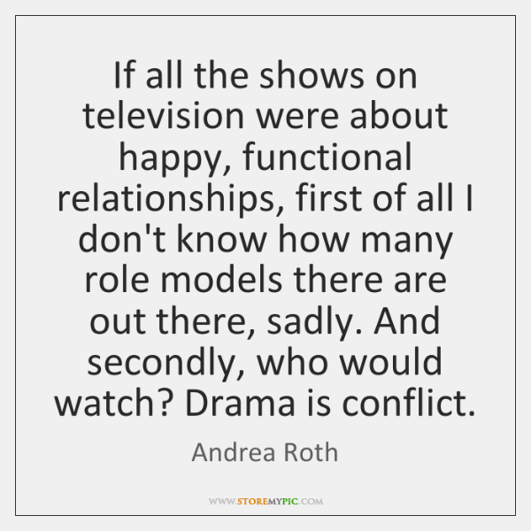 If all the shows on television were about happy, functional relationships, first ...