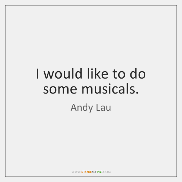 I would like to do some musicals.