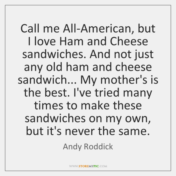 Call me All-American, but I love Ham and Cheese sandwiches. And not ...