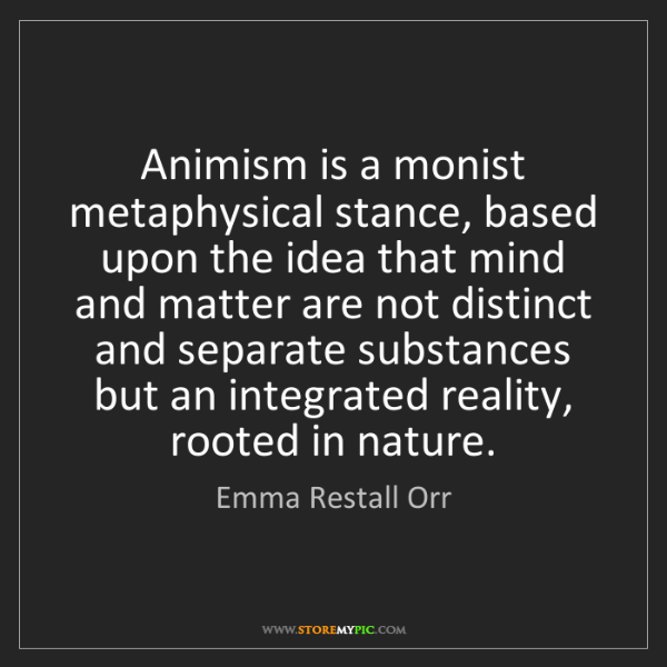 Emma Restall Orr: Animism is a monist metaphysical stance, based upon the...