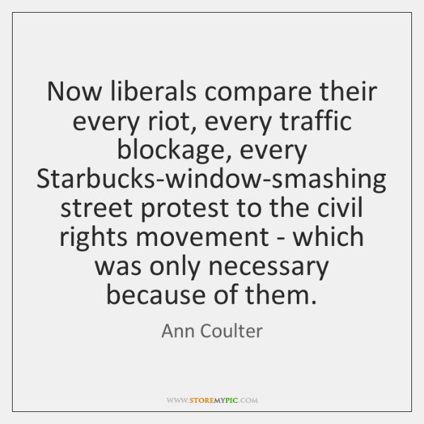 Now liberals compare their every riot, every traffic blockage, every Starbucks-window-smashing stree