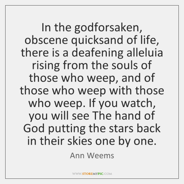In the godforsaken, obscene quicksand of life, there is a deafening alleluia ...