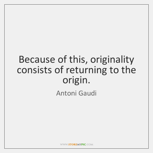 Because of this, originality consists of returning to the origin.