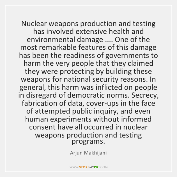 Nuclear weapons production and testing has involved extensive health and environmental damage .... .