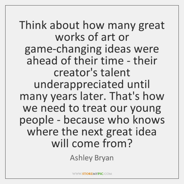 Think about how many great works of art or game-changing ideas were ...
