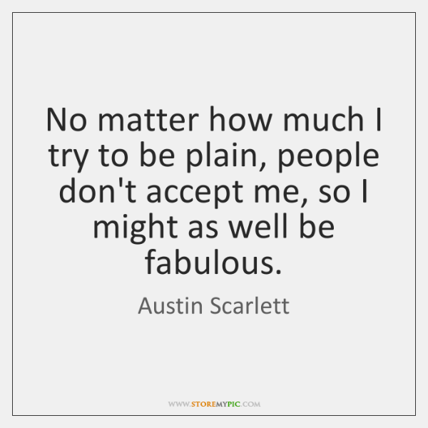 No matter how much I try to be plain, people don't accept ...