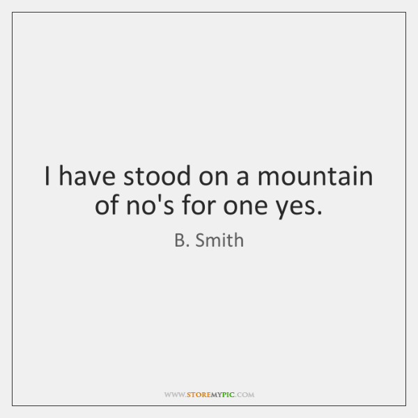 I have stood on a mountain of no's for one yes.