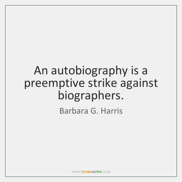 An autobiography is a preemptive strike against biographers.