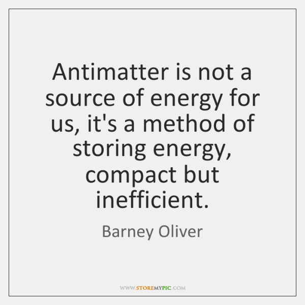 Antimatter is not a source of energy for us, it's a method ...