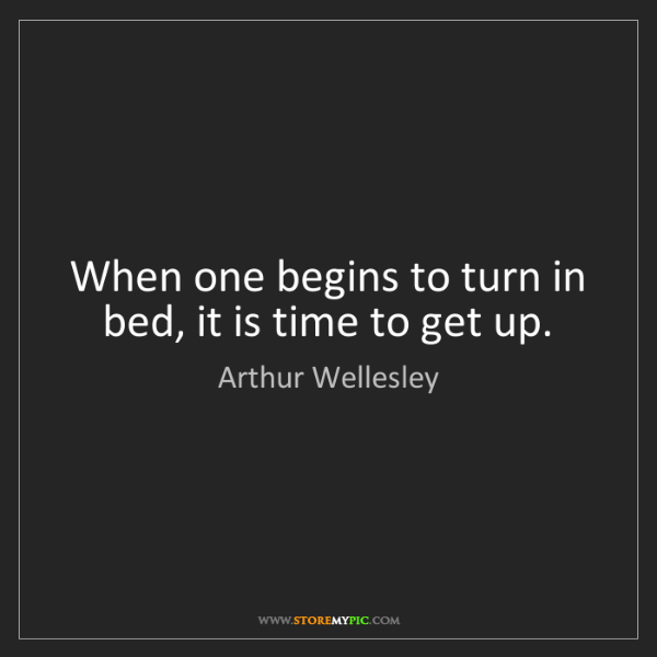 Arthur Wellesley: When one begins to turn in bed, it is time to get up.