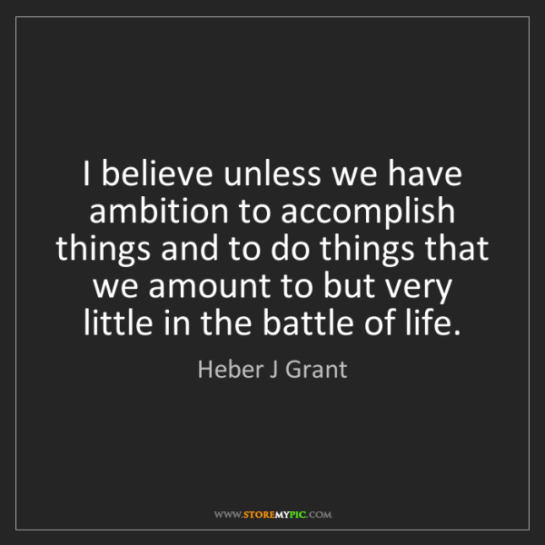 Heber J Grant: I believe unless we have ambition to accomplish things...