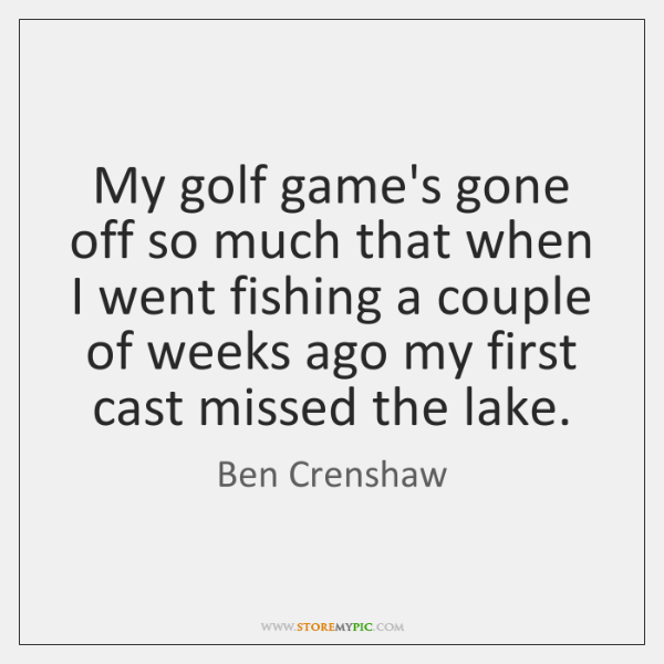 My golf game's gone off so much that when I went fishing ...