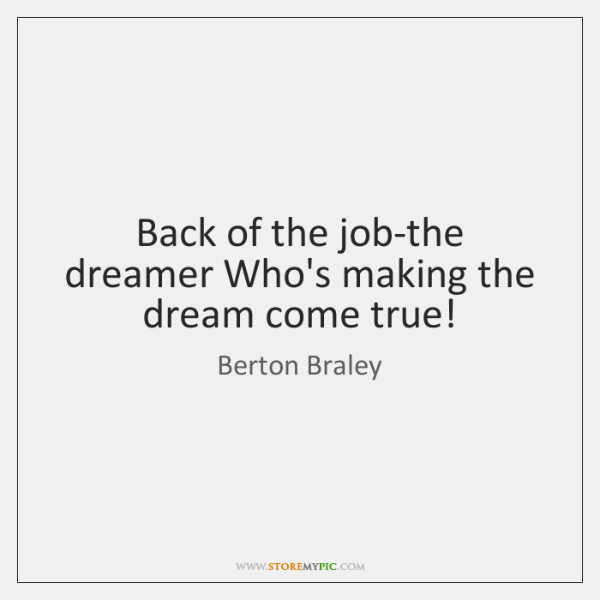 Back of the job-the dreamer Who's making the dream come true!