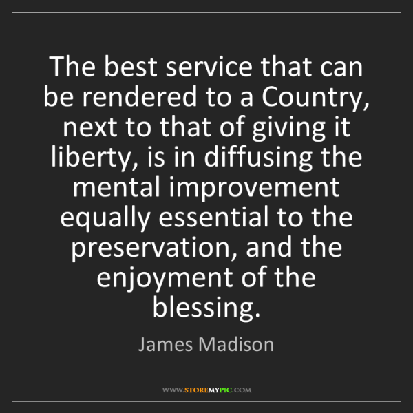 James Madison: The best service that can be rendered to a Country, next...