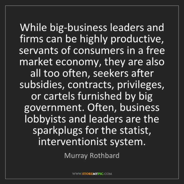 Murray Rothbard: While big-business leaders and firms can be highly productive,...