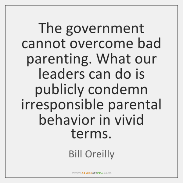 The government cannot overcome bad parenting. What our leaders can do is ...