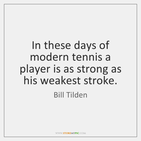 In these days of modern tennis a player is as strong as ...