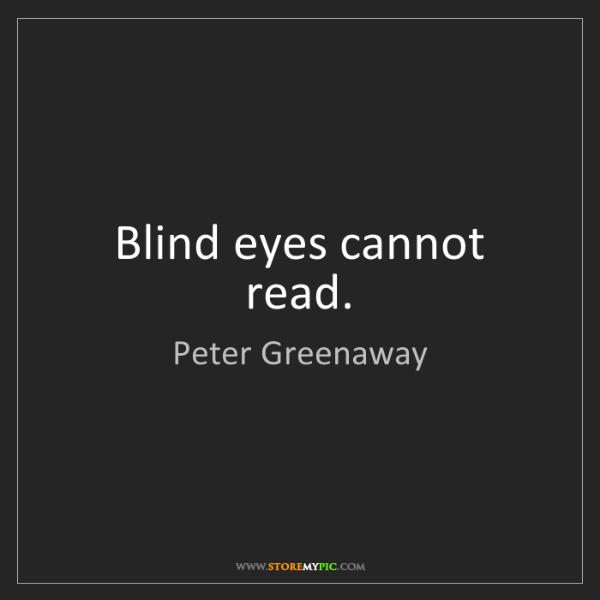 Peter Greenaway: Blind eyes cannot read.