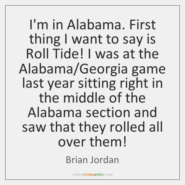 I'm in Alabama. First thing I want to say is Roll Tide! ...