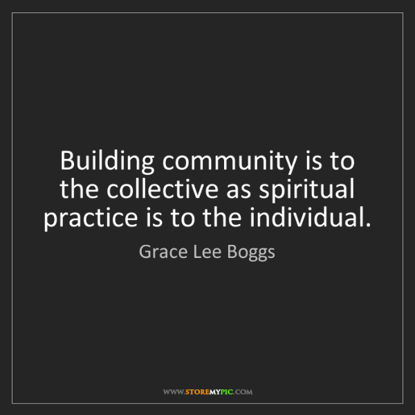 Grace Lee Boggs: Building community is to the collective as spiritual...