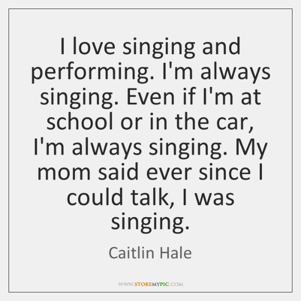 I love singing and performing. I'm always singing. Even if I'm at ...