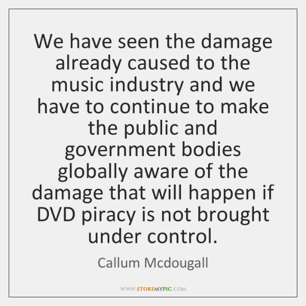 We have seen the damage already caused to the music industry and ...