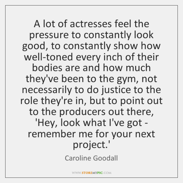 A lot of actresses feel the pressure to constantly look good, to ...