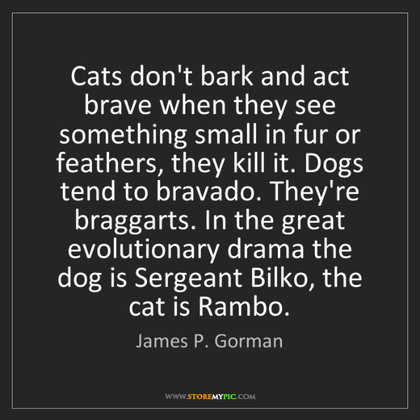 James P. Gorman: Cats don't bark and act brave when they see something...