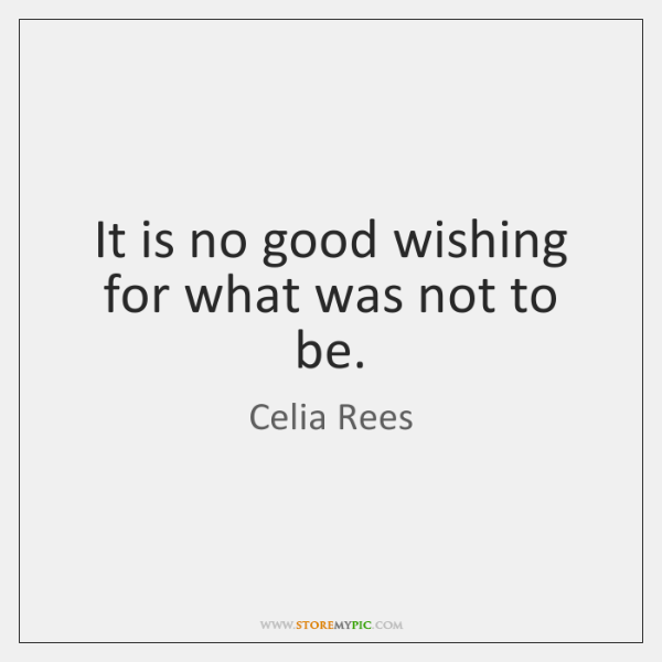 It is no good wishing for what was not to be.
