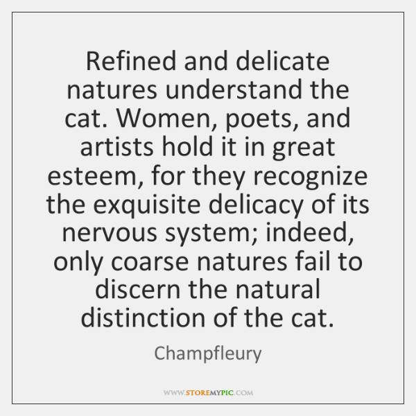 Refined and delicate natures understand the cat. Women, poets, and artists hold ...