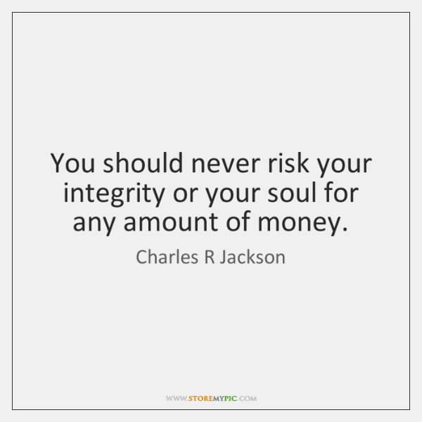 You should never risk your integrity or your soul for any amount ...