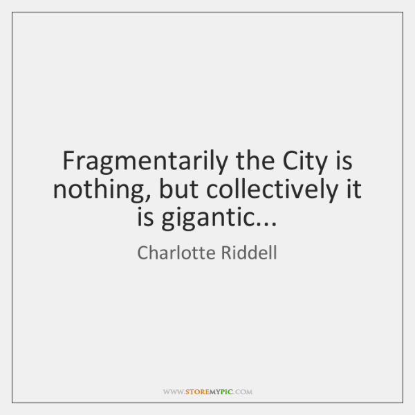 Fragmentarily the City is nothing, but collectively it is gigantic...