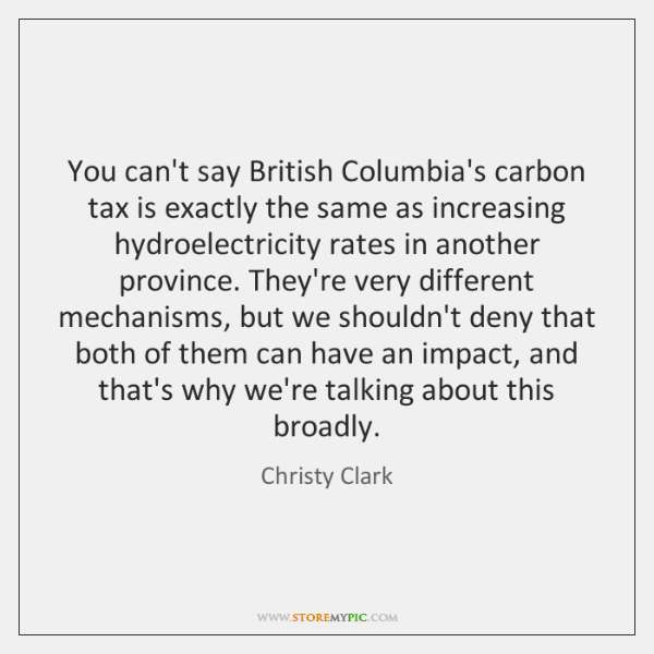 You can't say British Columbia's carbon tax is exactly the same as ...