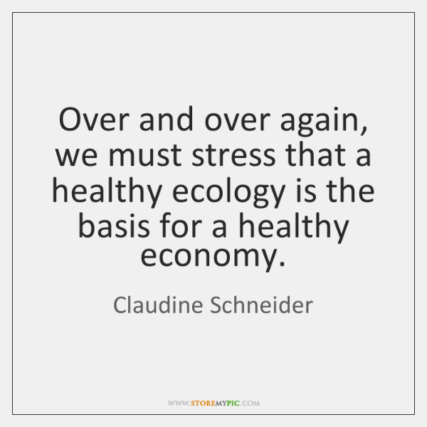 Over and over again, we must stress that a healthy ecology is ...