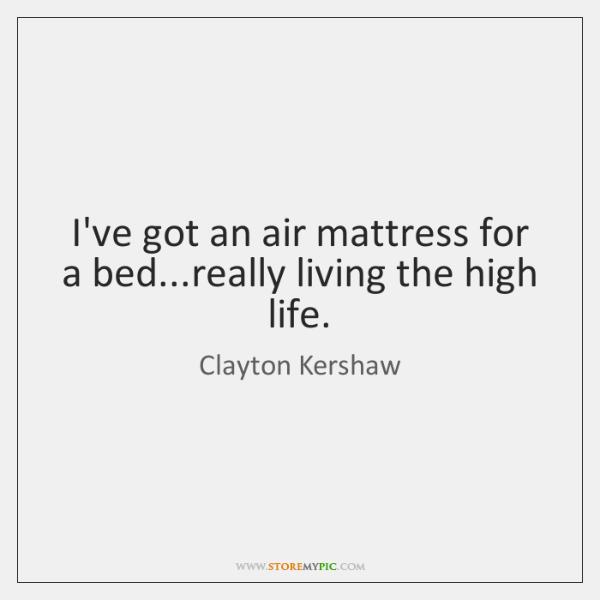 I've got an air mattress for a bed...really living the high ...