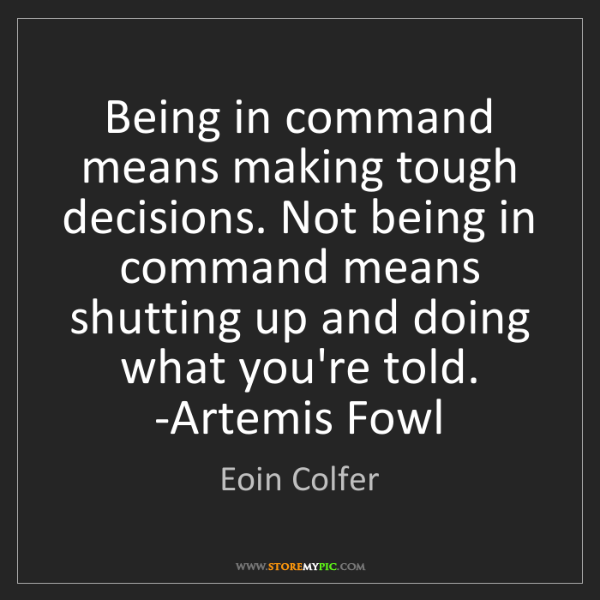 Eoin Colfer: Being in command means making tough decisions. Not being...