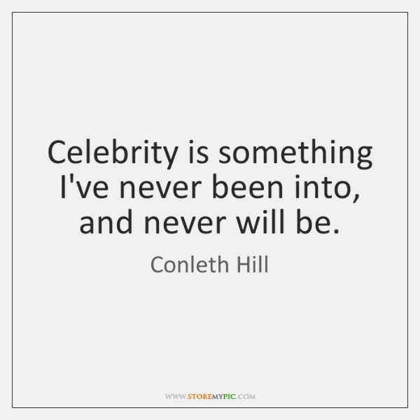 Celebrity is something I've never been into, and never will be.