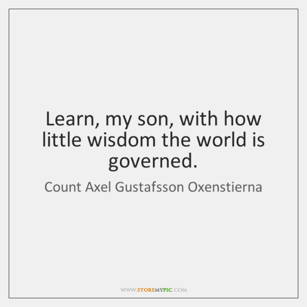 Learn, my son, with how little wisdom the world is governed.