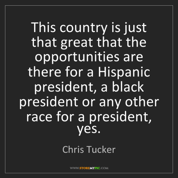 Chris Tucker: This country is just that great that the opportunities...