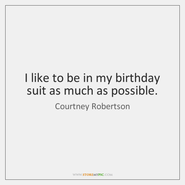 I like to be in my birthday suit as much as possible.