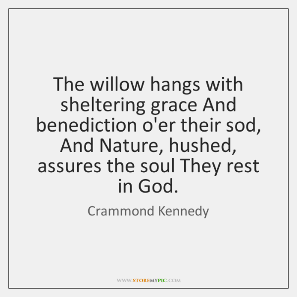 The willow hangs with sheltering grace And benediction o'er their sod, And ...