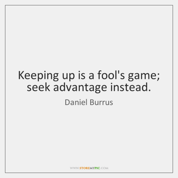 Keeping up is a fool's game; seek advantage instead.