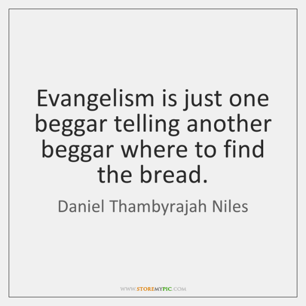 Evangelism is just one beggar telling another beggar where to find the ...